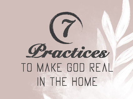 7 Practices to Make God Real in the Home
