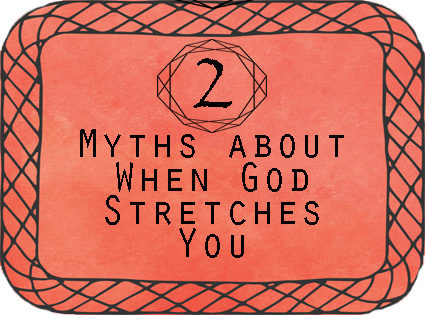 2 Myths about When God Stretches You