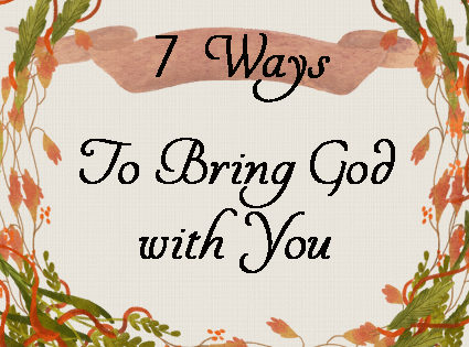 7 Ways to Bring God with You