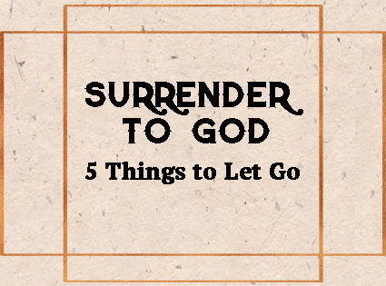 Surrender to God: 5 Things to Let Go