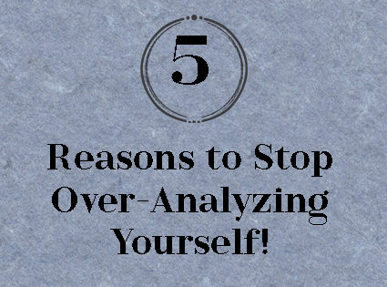 5 Reasons to Stop Over-Analyzing Yourself!