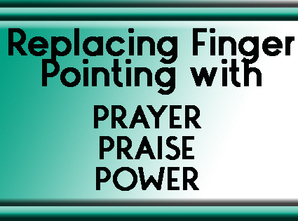 Replacing Finger-Pointing with Prayer, Praise and Power